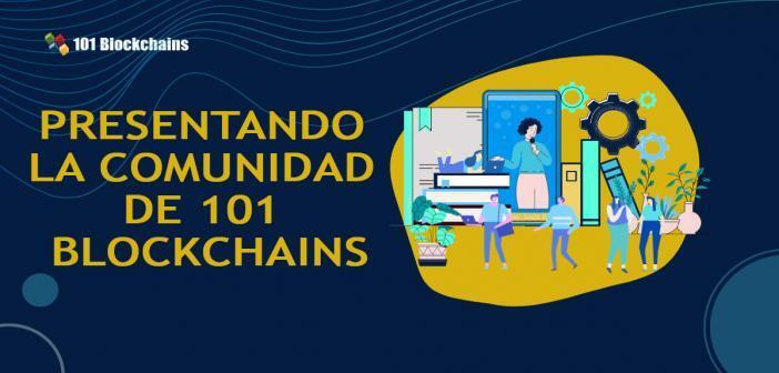 PRESENTANDO LA COMUNIDAD DE 101 BLOCKCHAINS